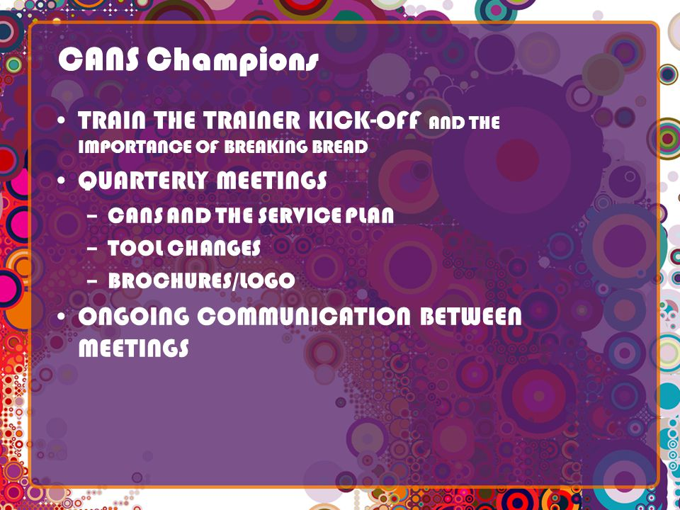 CANS Champions TRAIN THE TRAINER KICK-OFF AND THE IMPORTANCE OF BREAKING BREAD QUARTERLY MEETINGS –CANS AND THE SERVICE PLAN –TOOL CHANGES –BROCHURES/LOGO ONGOING COMMUNICATION BETWEEN MEETINGS