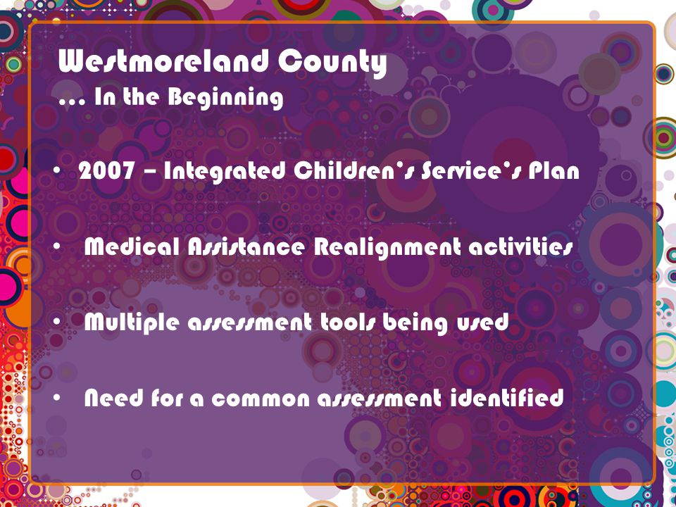 Westmoreland County … In the Beginning 2007 – Integrated Childrens Services Plan Medical Assistance Realignment activities Multiple assessment tools being used Need for a common assessment identified