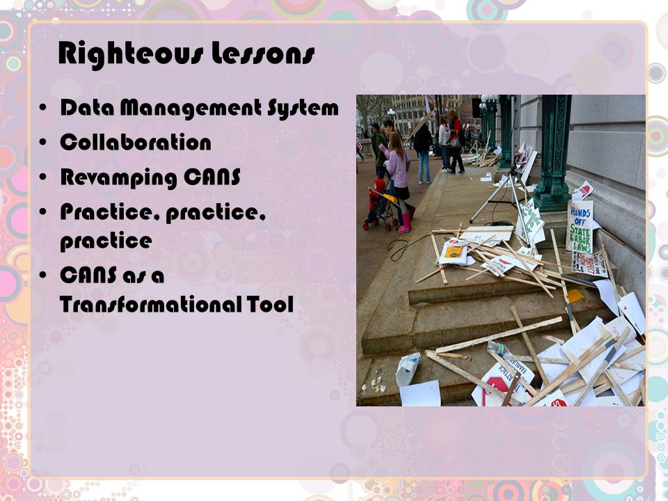 Righteous Lessons Data Management System Collaboration Revamping CANS Practice, practice, practice CANS as a Transformational Tool