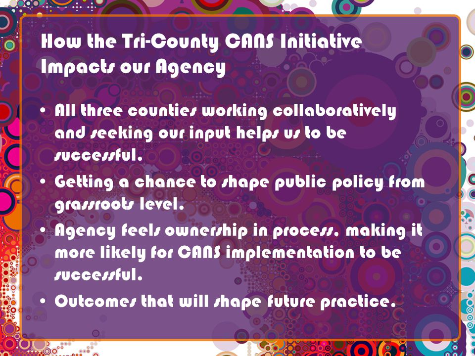 How the Tri-County CANS Initiative Impacts our Agency All three counties working collaboratively and seeking our input helps us to be successful.