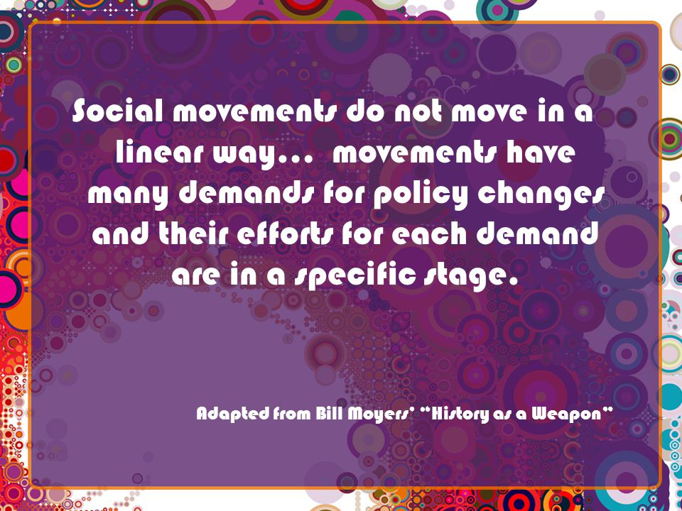 Social movements do not move in a linear way… movements have many demands for policy changes and their efforts for each demand are in a specific stage.