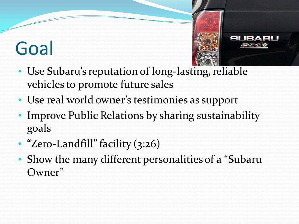 Goal Use Subarus reputation of long-lasting, reliable vehicles to promote future sales Use real world owners testimonies as support Improve Public Rel