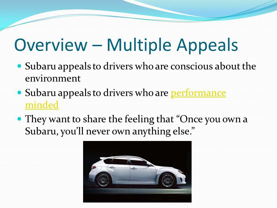 Overview – Multiple Appeals Subaru appeals to drivers who are conscious about the environment Subaru appeals to drivers who are performance mindedperformance minded They want to share the feeling that Once you own a Subaru, youll never own anything else.
