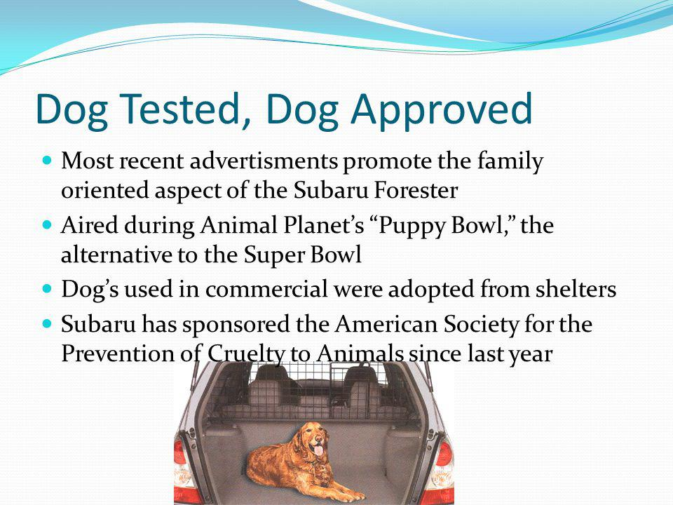 Dog Tested, Dog Approved Most recent advertisments promote the family oriented aspect of the Subaru Forester Aired during Animal Planets Puppy Bowl, t