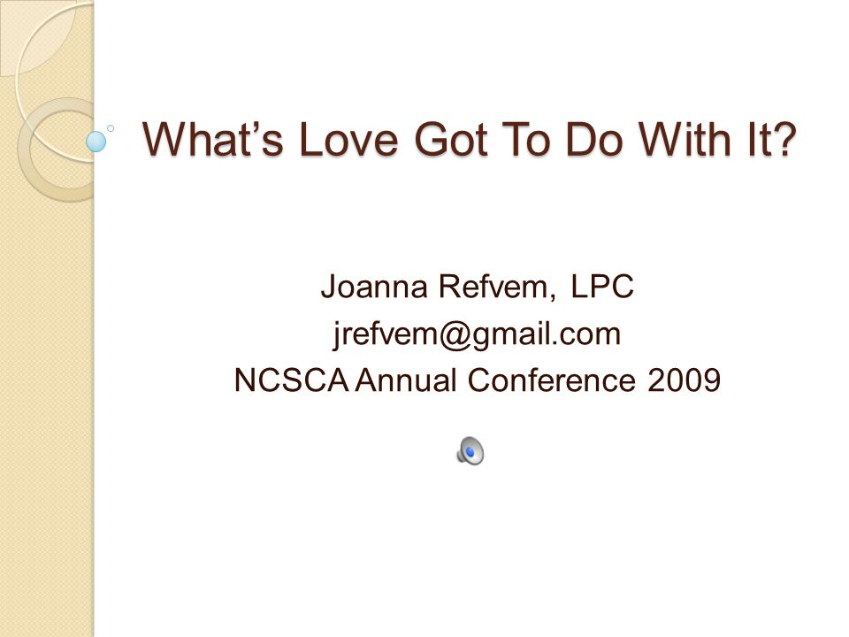 Whats Love Got To Do With It Joanna Refvem, LPC jrefvem@gmail.com NCSCA Annual Conference 2009
