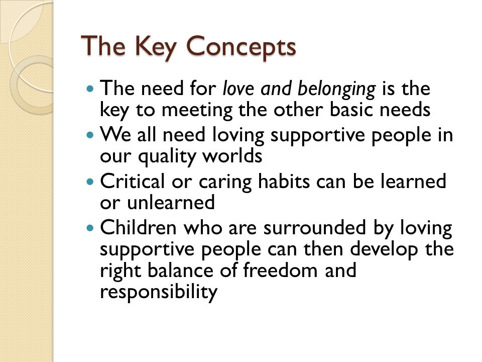 The Key Concepts The need for love and belonging is the key to meeting the other basic needs We all need loving supportive people in our quality worlds Critical or caring habits can be learned or unlearned Children who are surrounded by loving supportive people can then develop the right balance of freedom and responsibility