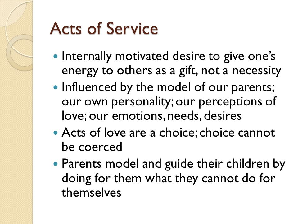 Acts of Service Internally motivated desire to give ones energy to others as a gift, not a necessity Influenced by the model of our parents; our own personality; our perceptions of love; our emotions, needs, desires Acts of love are a choice; choice cannot be coerced Parents model and guide their children by doing for them what they cannot do for themselves