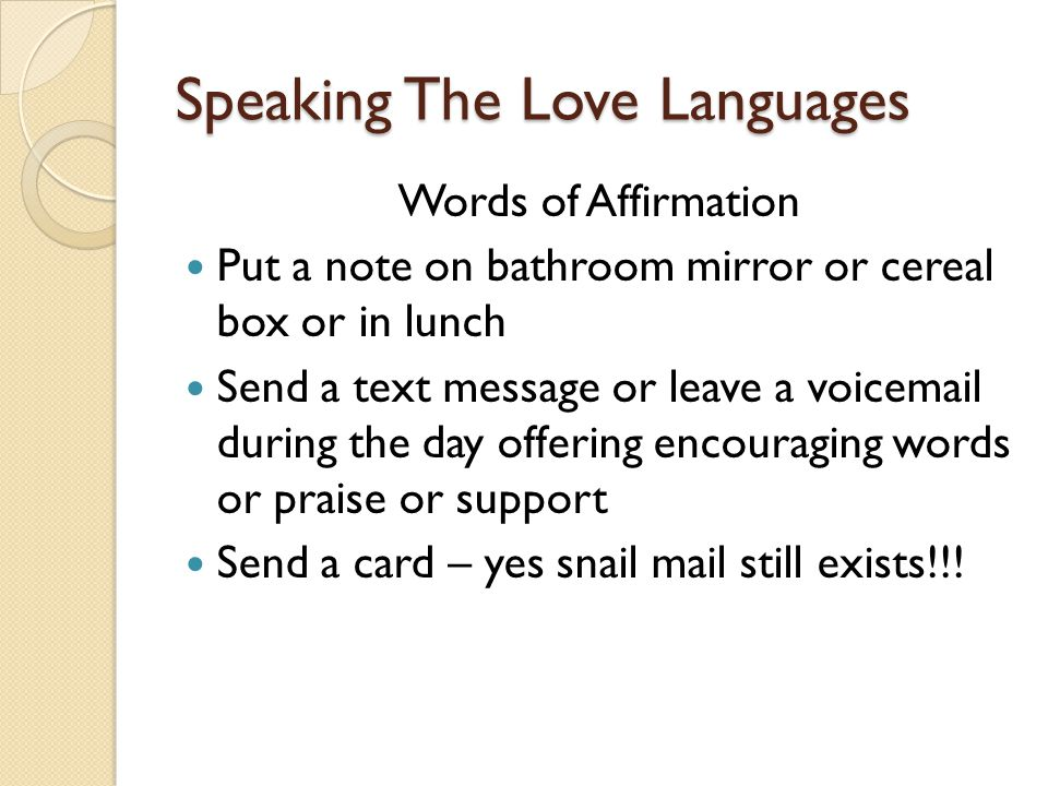 Speaking The Love Languages Words of Affirmation Put a note on bathroom mirror or cereal box or in lunch Send a text message or leave a voicemail during the day offering encouraging words or praise or support Send a card – yes snail mail still exists!!!