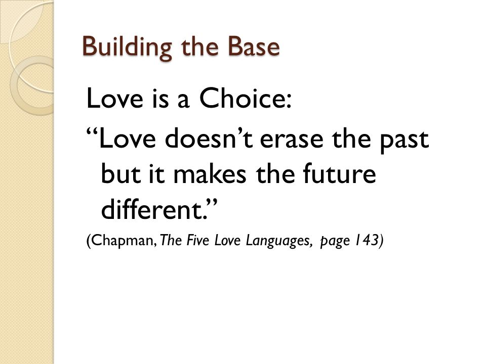 Building the Base Love is a Choice: Love doesnt erase the past but it makes the future different.
