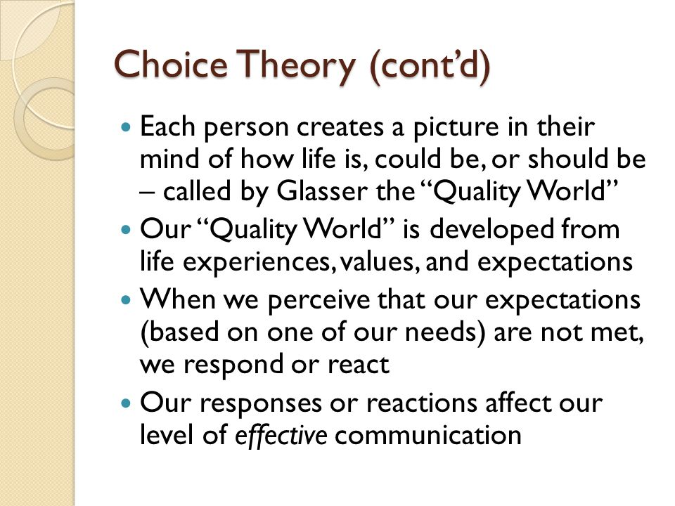 Choice Theory (contd) Each person creates a picture in their mind of how life is, could be, or should be – called by Glasser the Quality World Our Quality World is developed from life experiences, values, and expectations When we perceive that our expectations (based on one of our needs) are not met, we respond or react Our responses or reactions affect our level of effective communication