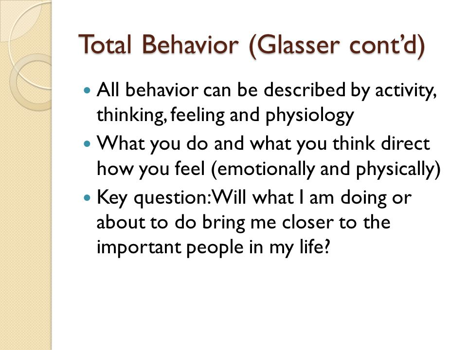 Total Behavior (Glasser contd) All behavior can be described by activity, thinking, feeling and physiology What you do and what you think direct how you feel (emotionally and physically) Key question: Will what I am doing or about to do bring me closer to the important people in my life