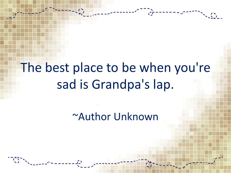 The best place to be when you're sad is Grandpa's lap. ~Author Unknown