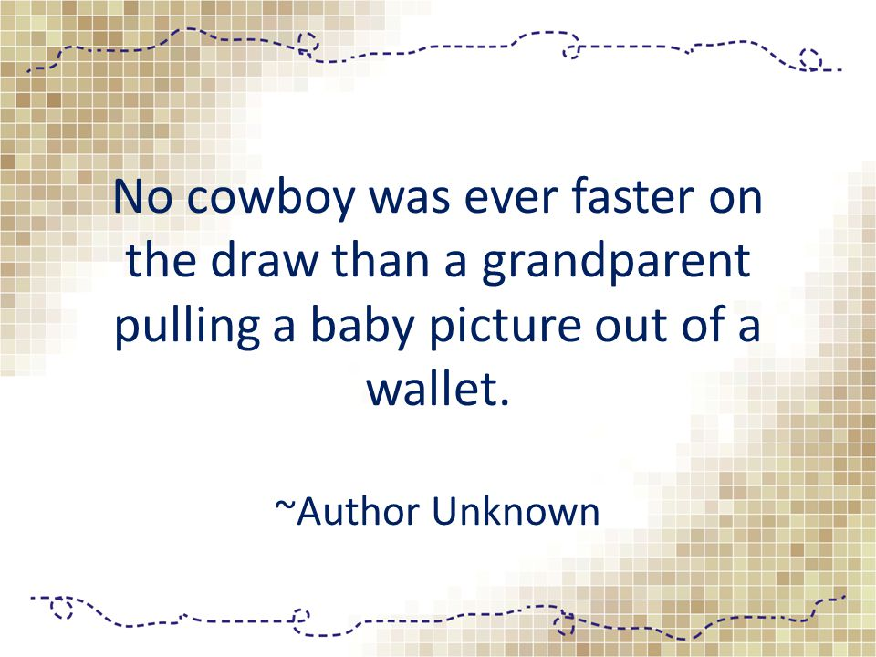 No cowboy was ever faster on the draw than a grandparent pulling a baby picture out of a wallet. ~Author Unknown