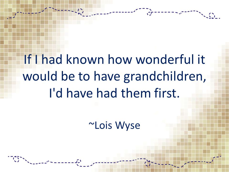 If I had known how wonderful it would be to have grandchildren, I'd have had them first. ~Lois Wyse