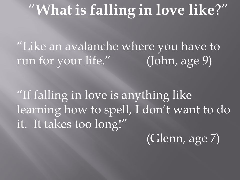 What is falling in love like ? Like an avalanche where you have to run for your life.(John, age 9) If falling in love is anything like learning how to