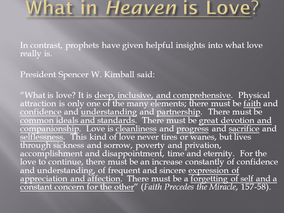 In contrast, prophets have given helpful insights into what love really is. President Spencer W. Kimball said: What is love? It is deep, inclusive, an