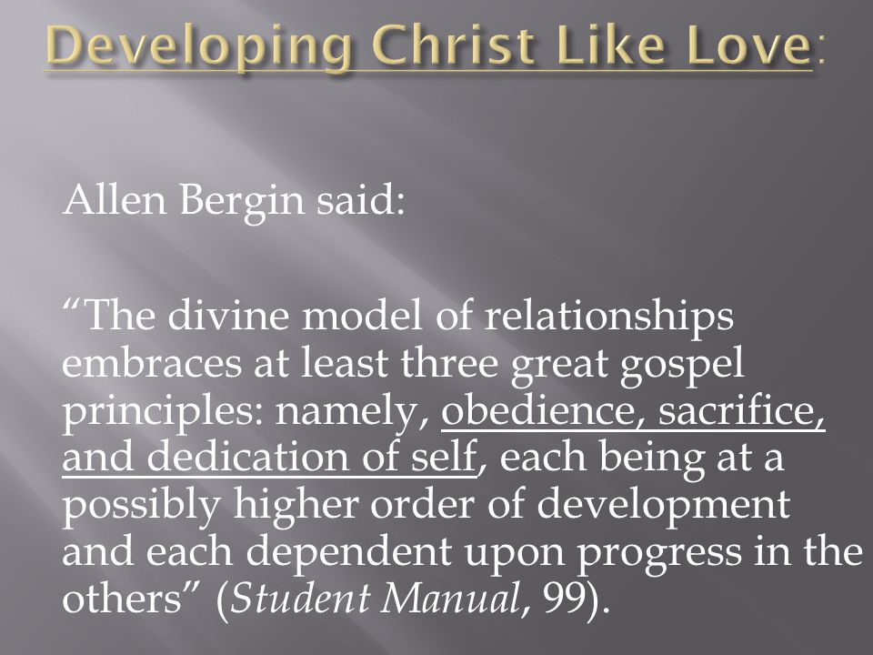 Allen Bergin said: The divine model of relationships embraces at least three great gospel principles: namely, obedience, sacrifice, and dedication of