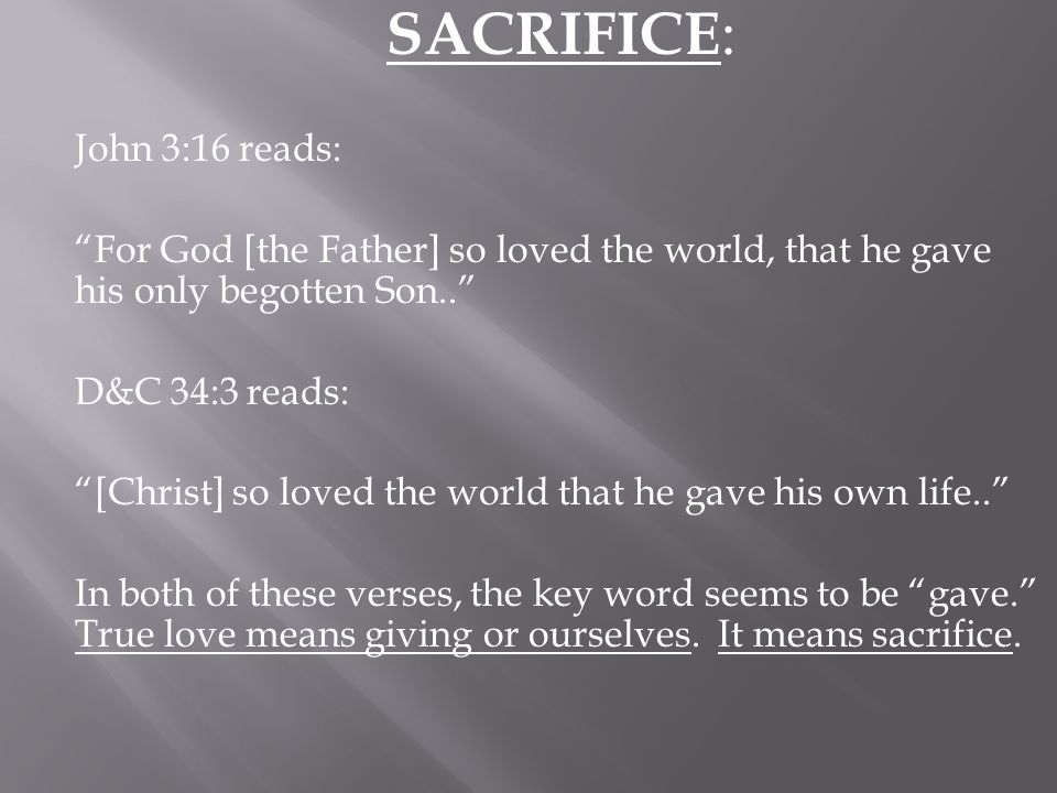 SACRIFICE : John 3:16 reads: For God [the Father] so loved the world, that he gave his only begotten Son.. D&C 34:3 reads: [Christ] so loved the world