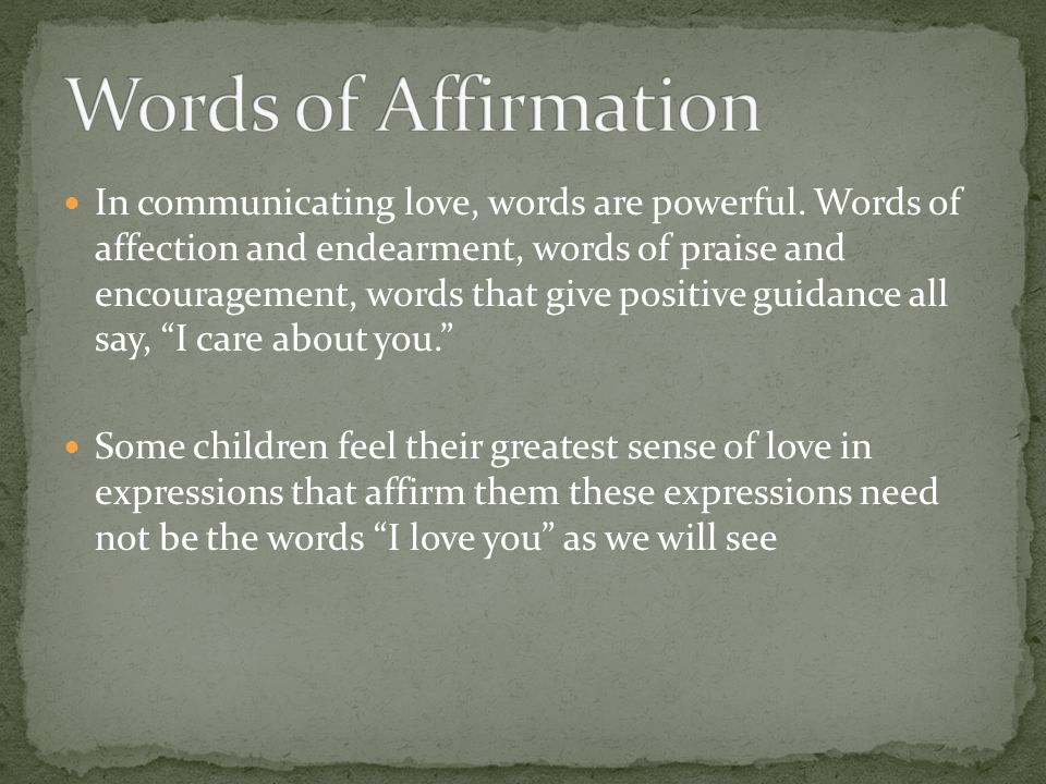 In communicating love, words are powerful. Words of affection and endearment, words of praise and encouragement, words that give positive guidance all