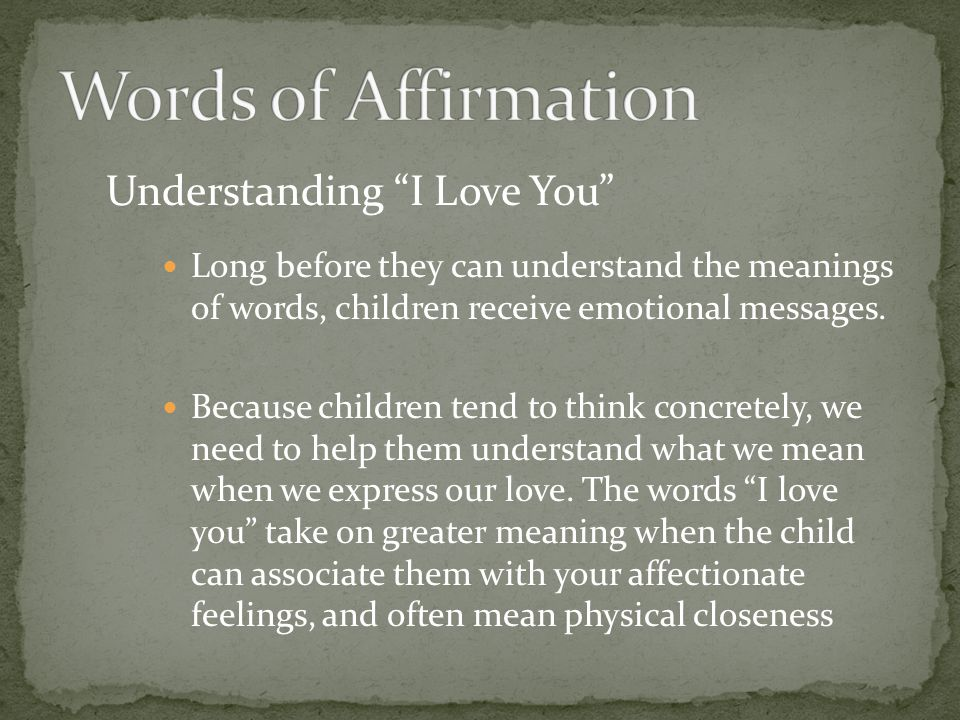 Understanding I Love You Long before they can understand the meanings of words, children receive emotional messages. Because children tend to think co