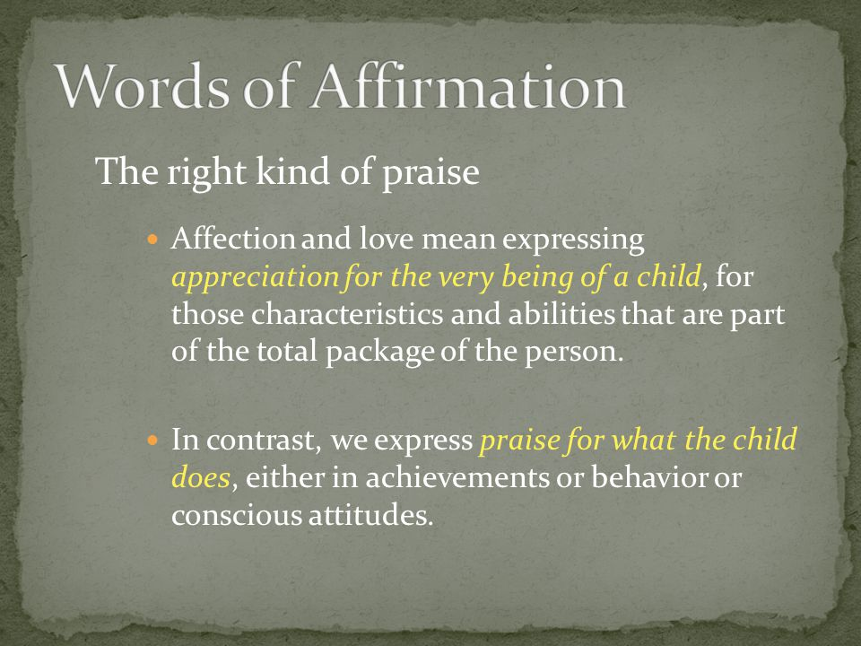 The right kind of praise Affection and love mean expressing appreciation for the very being of a child, for those characteristics and abilities that a