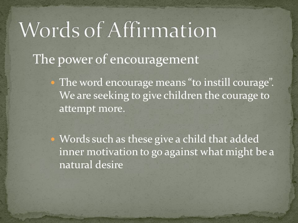 The power of encouragement The word encourage means to instill courage. We are seeking to give children the courage to attempt more. Words such as the