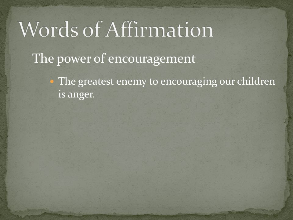 The power of encouragement The greatest enemy to encouraging our children is anger.