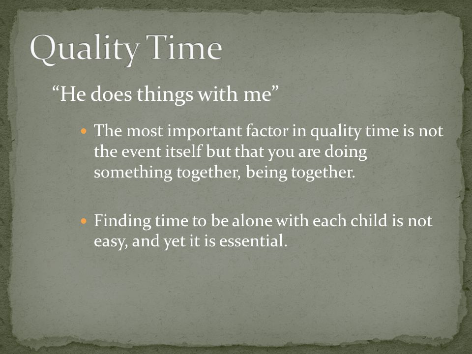 He does things with me The most important factor in quality time is not the event itself but that you are doing something together, being together. Fi
