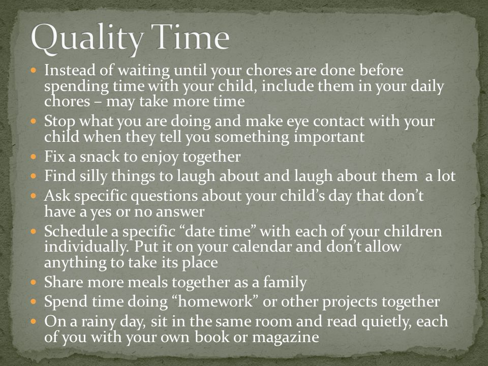 Instead of waiting until your chores are done before spending time with your child, include them in your daily chores – may take more time Stop what y