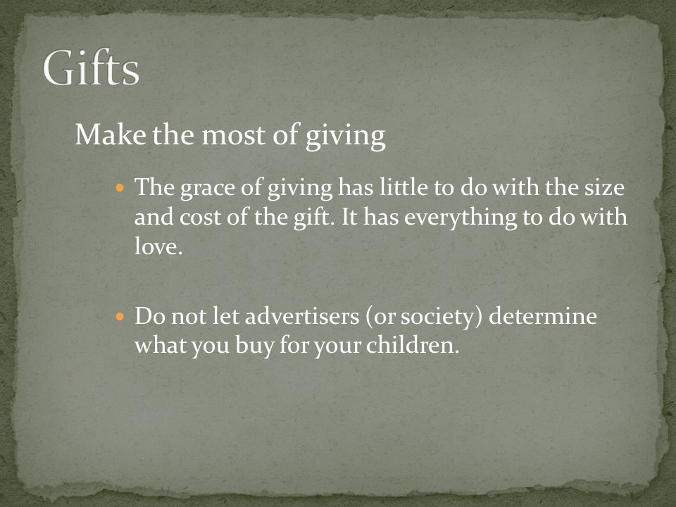Make the most of giving The grace of giving has little to do with the size and cost of the gift. It has everything to do with love. Do not let adverti