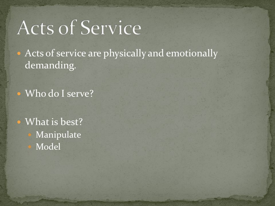 Acts of service are physically and emotionally demanding. Who do I serve? What is best? Manipulate Model