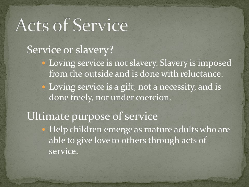 Service or slavery? Loving service is not slavery. Slavery is imposed from the outside and is done with reluctance. Loving service is a gift, not a ne