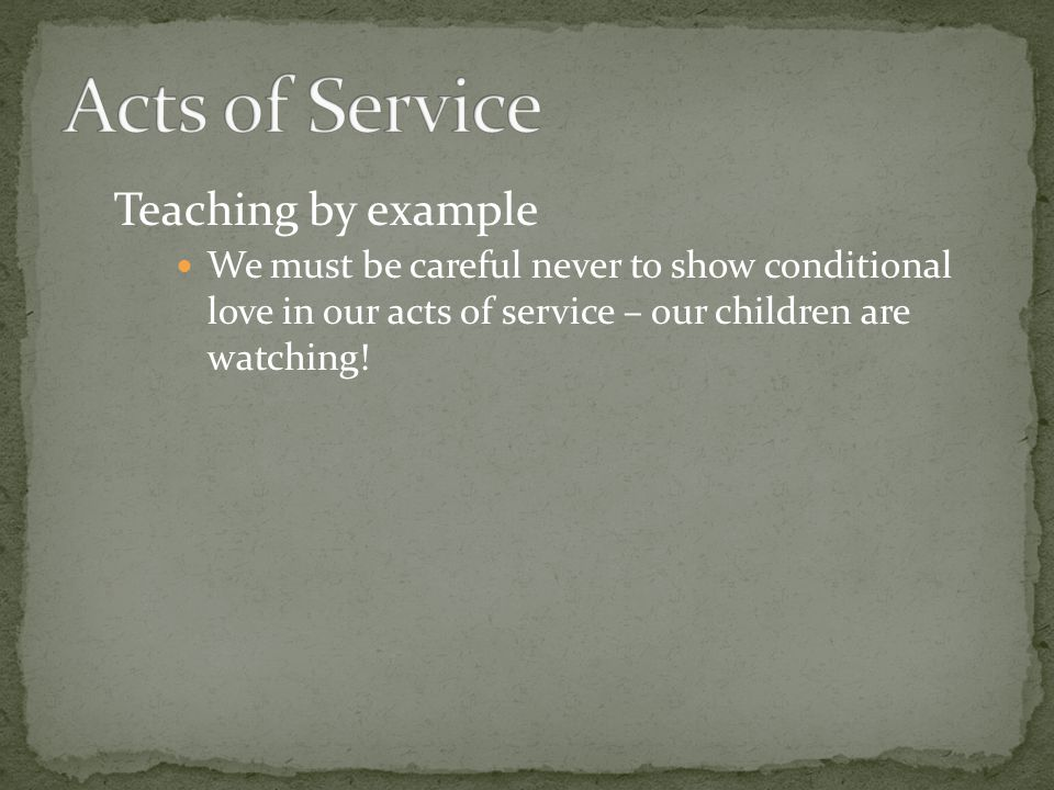 Teaching by example We must be careful never to show conditional love in our acts of service – our children are watching!