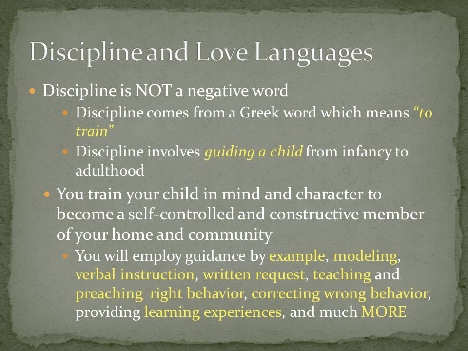 Discipline is NOT a negative word Discipline comes from a Greek word which means to train Discipline involves guiding a child from infancy to adulthoo