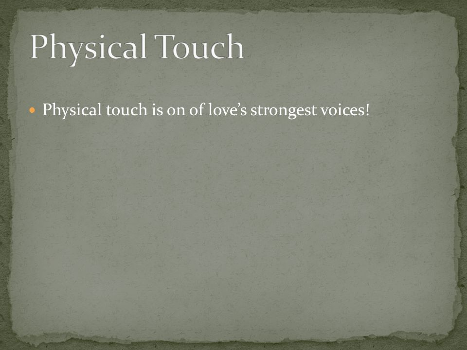 Physical touch is on of loves strongest voices!
