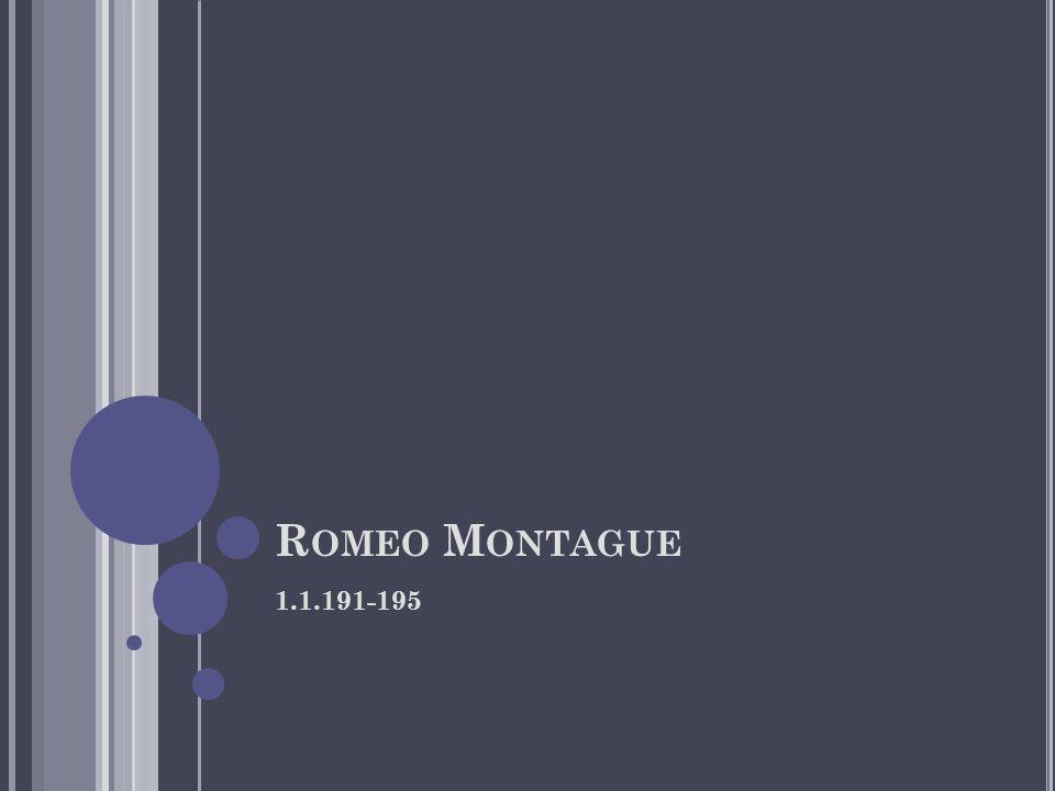 R OMEO M ONTAGUE 1.1.191-195