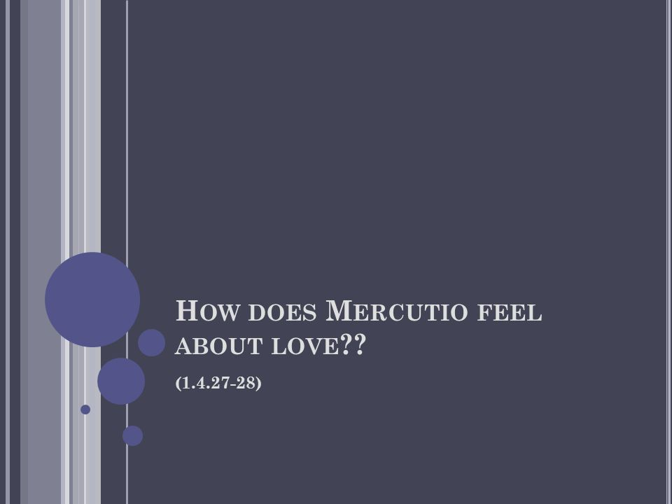 H OW DOES M ERCUTIO FEEL ABOUT LOVE ?? (1.4.27-28)