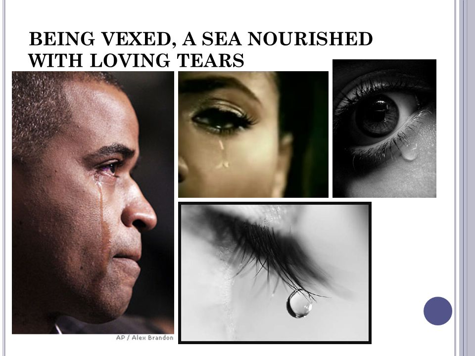 BEING VEXED, A SEA NOURISHED WITH LOVING TEARS