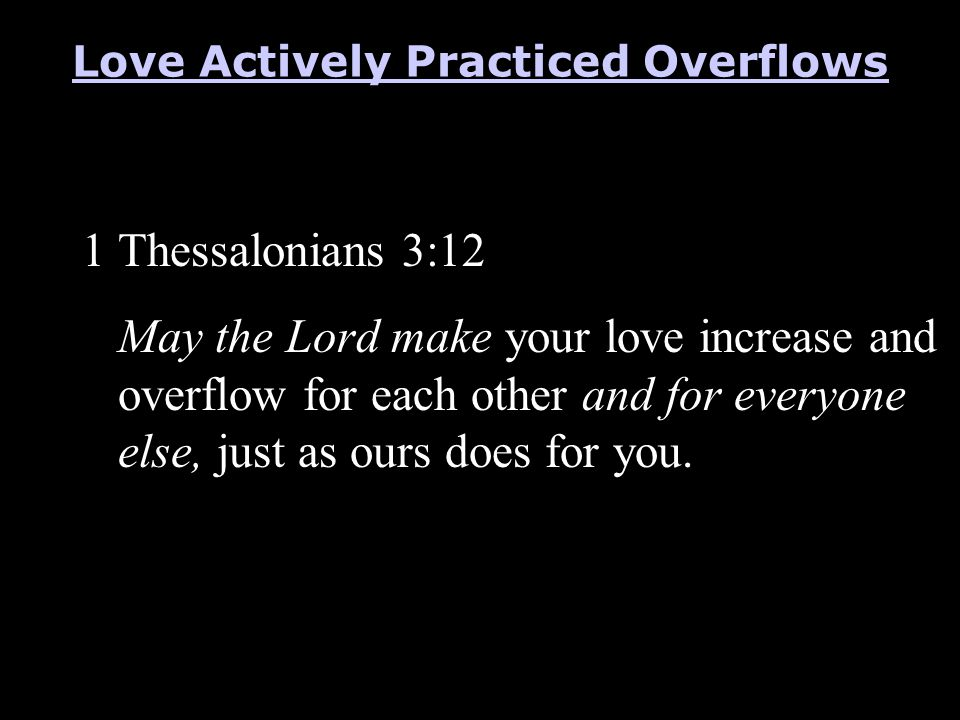 1 Thessalonians 3:12 May the Lord make your love increase and overflow for each other and for everyone else, just as ours does for you. Love Actively