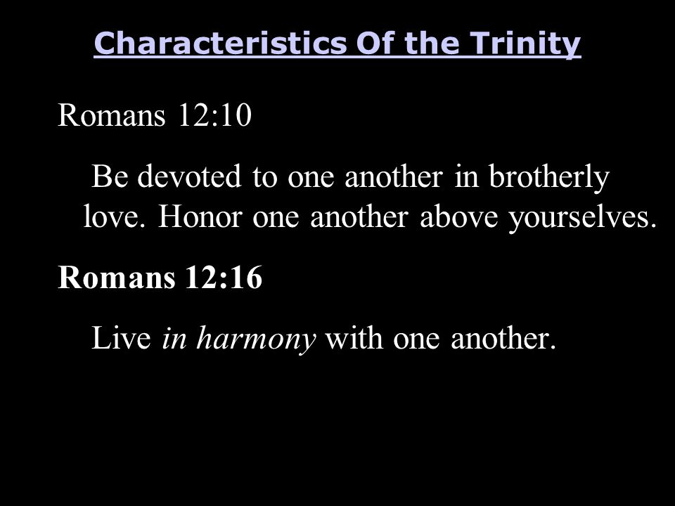 Romans 12:10 Be devoted to one another in brotherly love. Honor one another above yourselves. Romans 12:16 Live in harmony with one another. Character