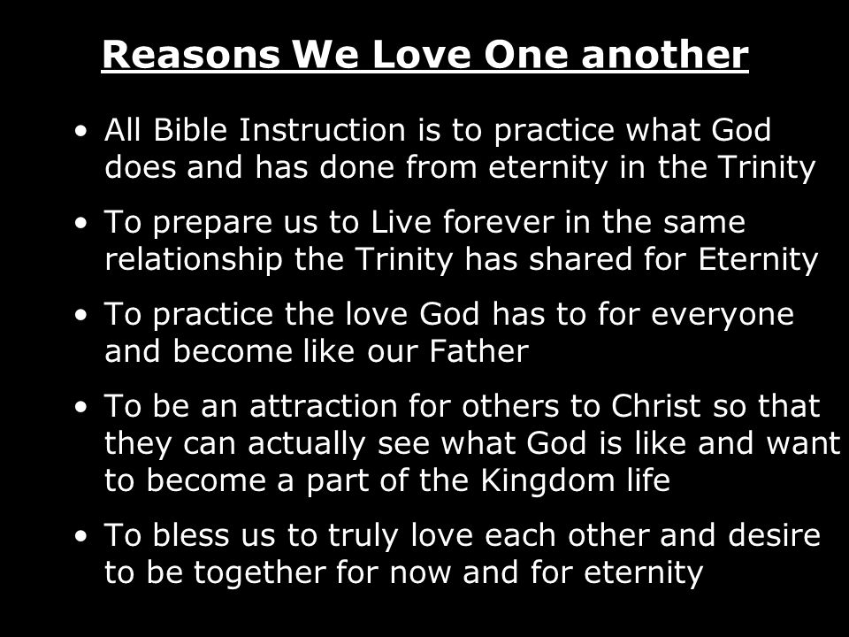 Reasons We Love One another All Bible Instruction is to practice what God does and has done from eternity in the Trinity To prepare us to Live forever