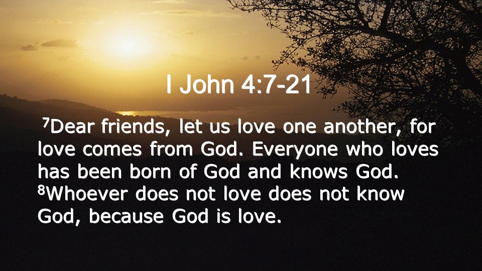 I John 4:7-21 7 Dear friends, let us love one another, for love comes from God.
