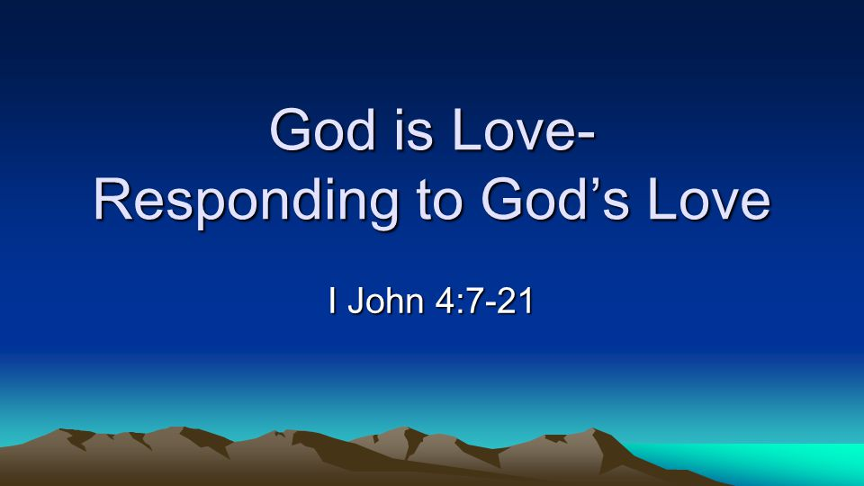 God is Love- Responding to Gods Love I John 4:7-21