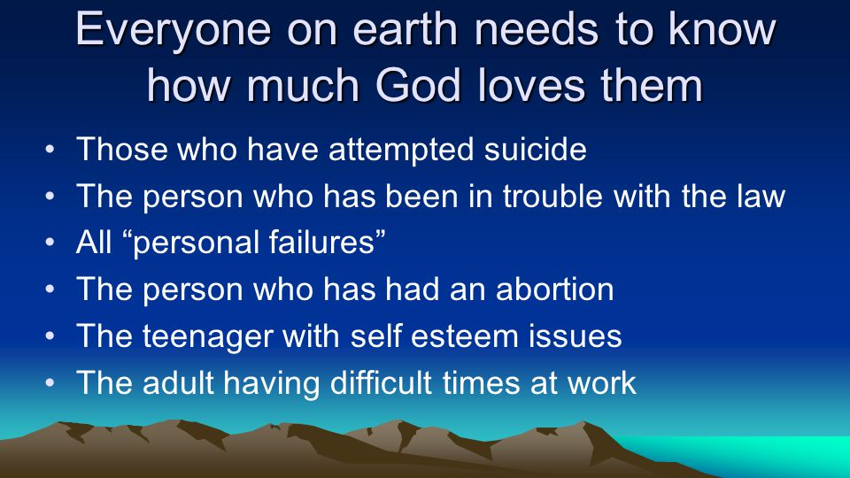 Everyone on earth needs to know how much God loves them Those who have attempted suicide The person who has been in trouble with the law All personal failures The person who has had an abortion The teenager with self esteem issues The adult having difficult times at work