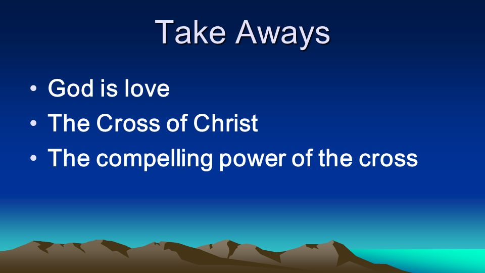 Take Aways God is love The Cross of Christ The compelling power of the cross
