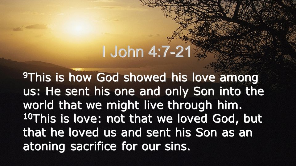 I John 4:7-21 9 This is how God showed his love among us: He sent his one and only Son into the world that we might live through him.