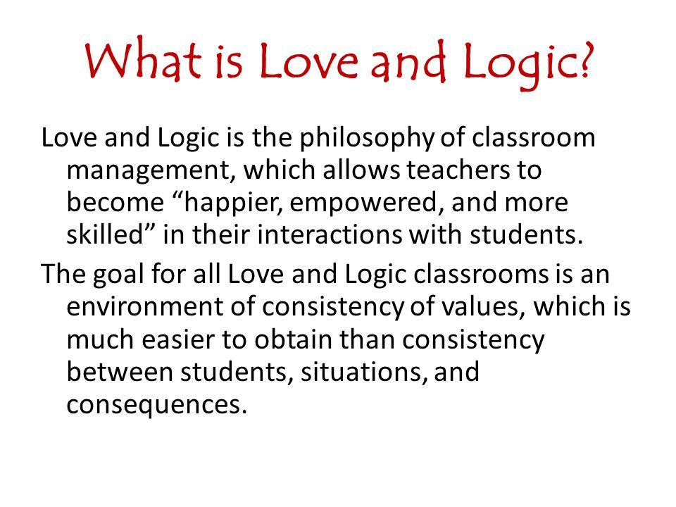 What is Love and Logic? Love and Logic is the philosophy of classroom management, which allows teachers to become happier, empowered, and more skilled