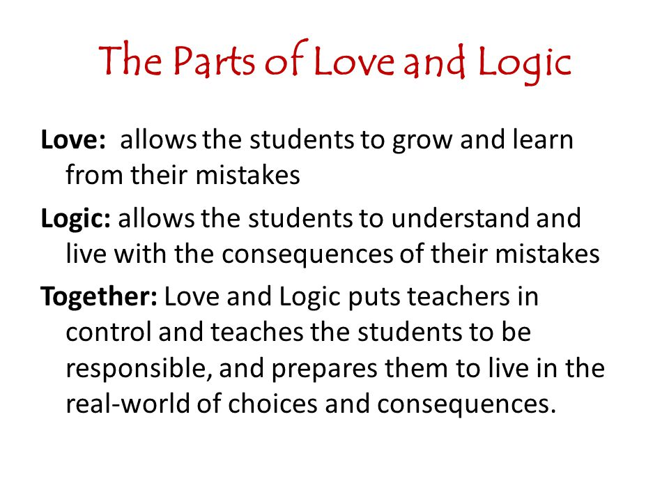 The Parts of Love and Logic Love: allows the students to grow and learn from their mistakes Logic: allows the students to understand and live with the