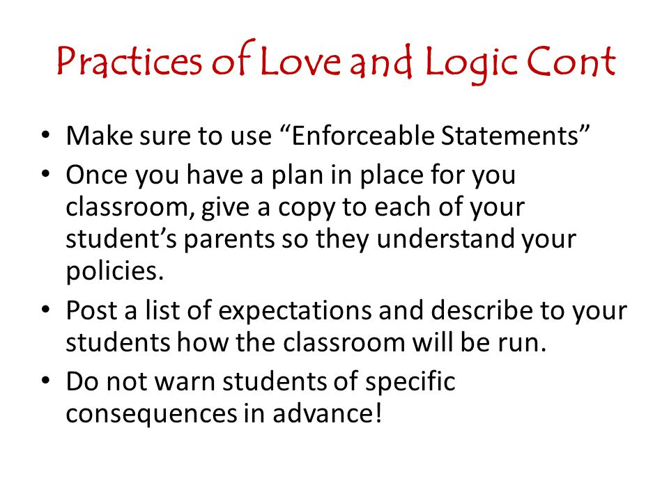 Practices of Love and Logic Cont Make sure to use Enforceable Statements Once you have a plan in place for you classroom, give a copy to each of your