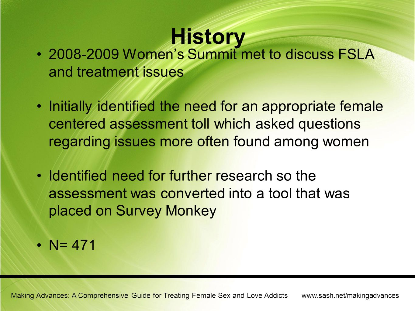 Making Advances: A Comprehensive Guide for Treating Female Sex and Love Addicts www.sash.net/makingadvances Women are different then men Brains are different Socialization is different History is different Interpersonal interaction is different Addiction experience is different and treatment needs to reflect these differences Women do better when their therapist is sensitive to their attachment history, trauma and attachment needs The client must feel safe and secure and heard Resources are limited for women especially mothers and caretakers Traditional focus is often upon single issues and many programs do not want to look holistically at the patient